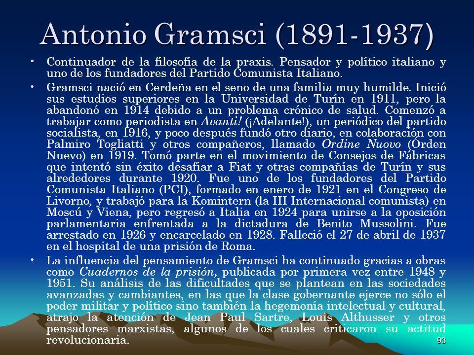 93 Antonio Gramsci (1891-1937 ) Continuador de la filosofía de la praxis. Pensador y político italiano y uno de los fundadores del Partido Comunista I