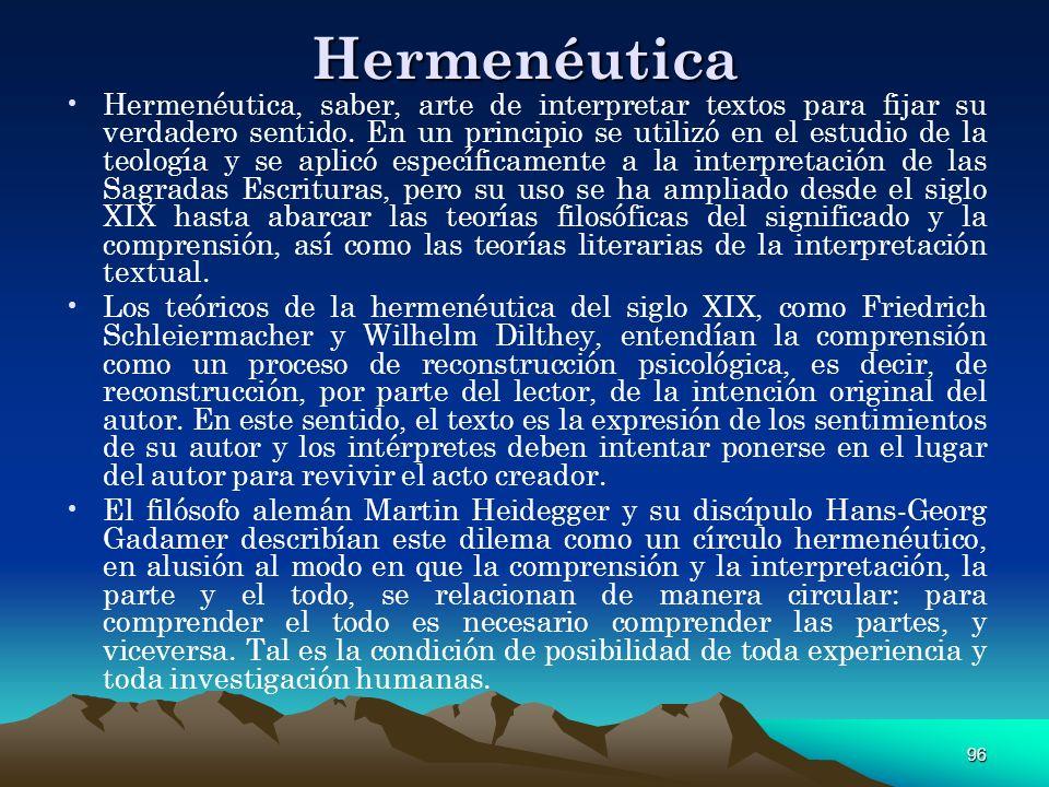 96 Hermenéutica Hermenéutica, saber, arte de interpretar textos para fijar su verdadero sentido. En un principio se utilizó en el estudio de la teolog