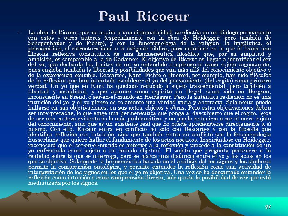 97 Paul Ricoeur La obra de Ricœur, que no aspira a una sistematicidad, se efectúa en un diálogo permanente con estos y otros autores (especialmente co