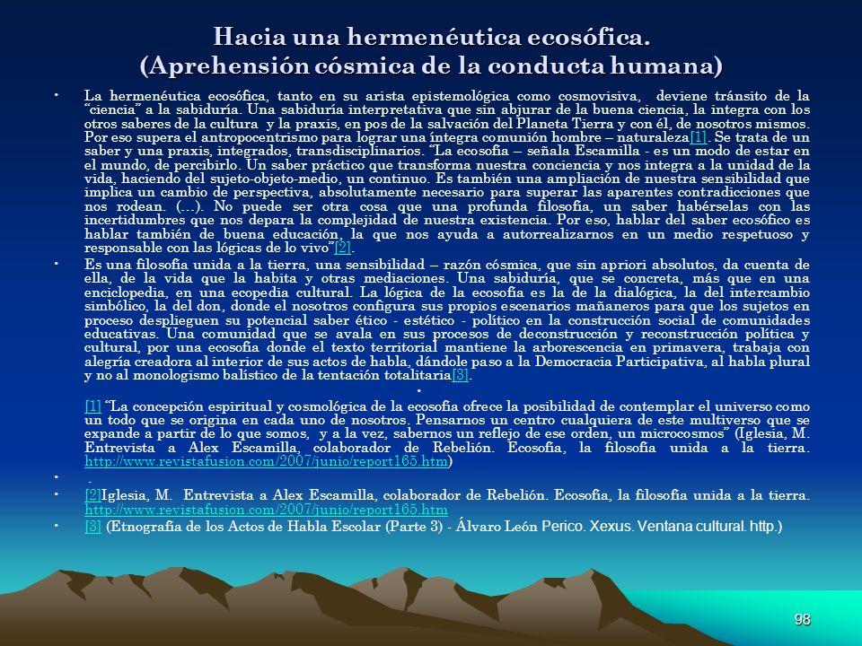 98 Hacia una hermenéutica ecosófica. (Aprehensión cósmica de la conducta humana) La hermenéutica ecosófica, tanto en su arista epistemológica como cos