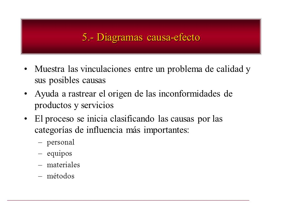 5.- Diagramas causa-efecto Muestra las vinculaciones entre un problema de calidad y sus posibles causas Ayuda a rastrear el origen de las inconformida