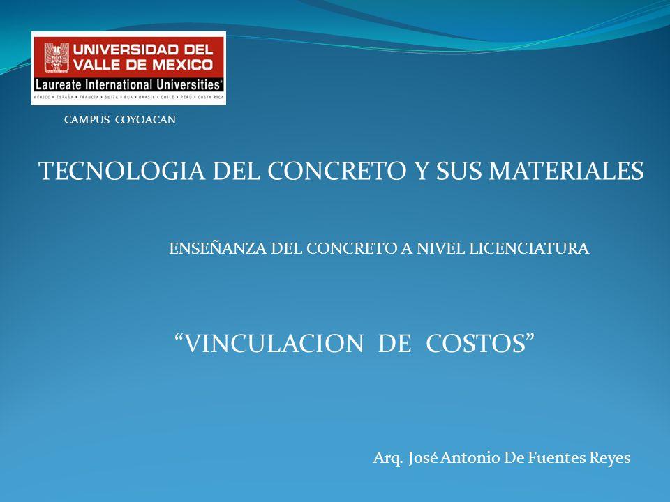 Arq. José Antonio De Fuentes Reyes CAMPUS COYOACAN TECNOLOGIA DEL CONCRETO Y SUS MATERIALES ENSEÑANZA DEL CONCRETO A NIVEL LICENCIATURA VINCULACION DE