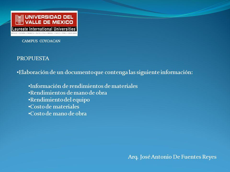 Arq. José Antonio De Fuentes Reyes CAMPUS COYOACAN PROPUESTA Elaboración de un documento que contenga las siguiente información: Información de rendim
