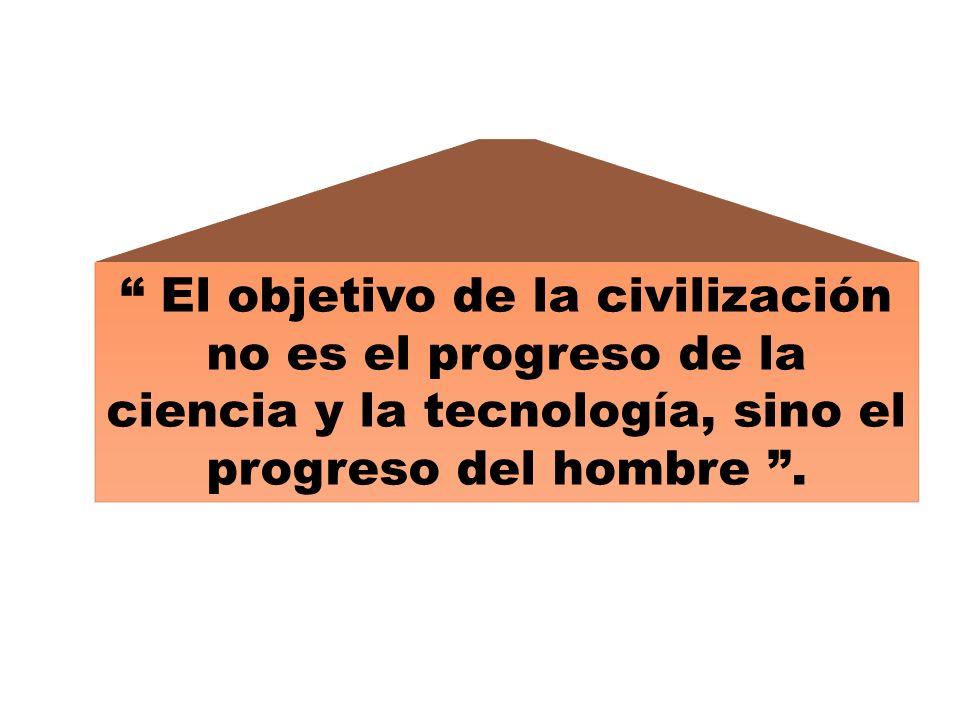 El objetivo de la civilización no es el progreso de la ciencia y la tecnología, sino el progreso del hombre.
