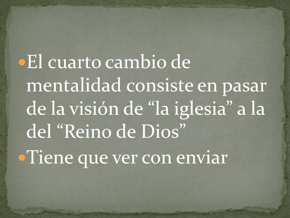 El cuarto cambio de mentalidad consiste en pasar de la visión de la iglesia a la del Reino de Dios Tiene que ver con enviar