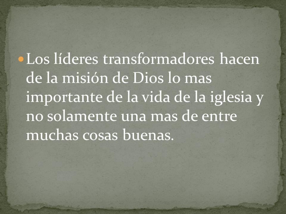 Los líderes transformadores hacen de la misión de Dios lo mas importante de la vida de la iglesia y no solamente una mas de entre muchas cosas buenas.