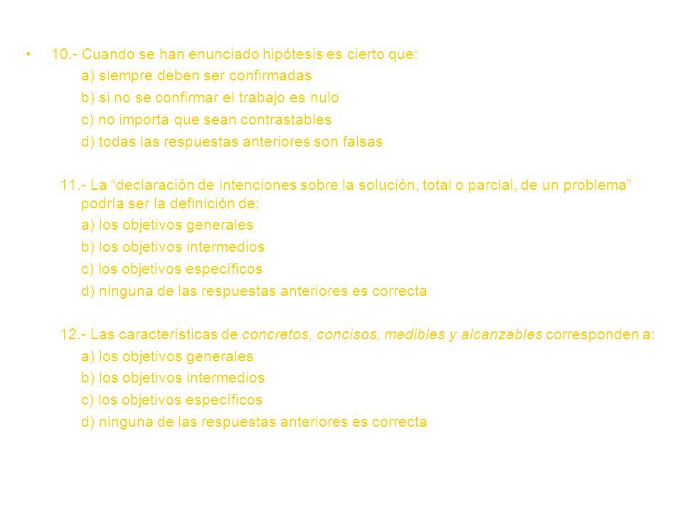 10.- Cuando se han enunciado hipótesis es cierto que: a) siempre deben ser confirmadas b) si no se confirmar el trabajo es nulo c) no importa que sean contrastables d) todas las respuestas anteriores son falsas 11.- La declaración de intenciones sobre la solución, total o parcial, de un problema podría ser la definición de: a) los objetivos generales b) los objetivos intermedios c) los objetivos específicos d) ninguna de las respuestas anteriores es correcta 12.- Las características de concretos, concisos, medibles y alcanzables corresponden a: a) los objetivos generales b) los objetivos intermedios c) los objetivos específicos d) ninguna de las respuestas anteriores es correcta