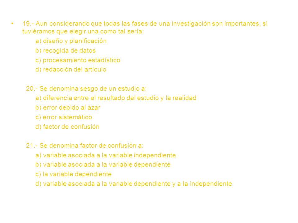 19.- Aun considerando que todas las fases de una investigación son importantes, si tuviéramos que elegir una como tal sería: a) diseño y planificación b) recogida de datos c) procesamiento estadístico d) redacción del artículo 20.- Se denomina sesgo de un estudio a: a) diferencia entre el resultado del estudio y la realidad b) error debido al azar c) error sistemático d) factor de confusión 21.- Se denomina factor de confusión a: a) variable asociada a la variable independiente b) variable asociada a la variable dependiente c) la variable dependiente d) variable asociada a la variable dependiente y a la independiente