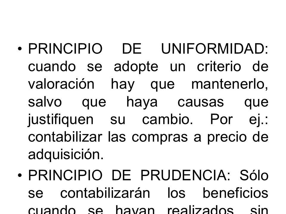 PRINCIPIO DE UNIFORMIDAD: cuando se adopte un criterio de valoración hay que mantenerlo, salvo que haya causas que justifiquen su cambio. Por ej.: con