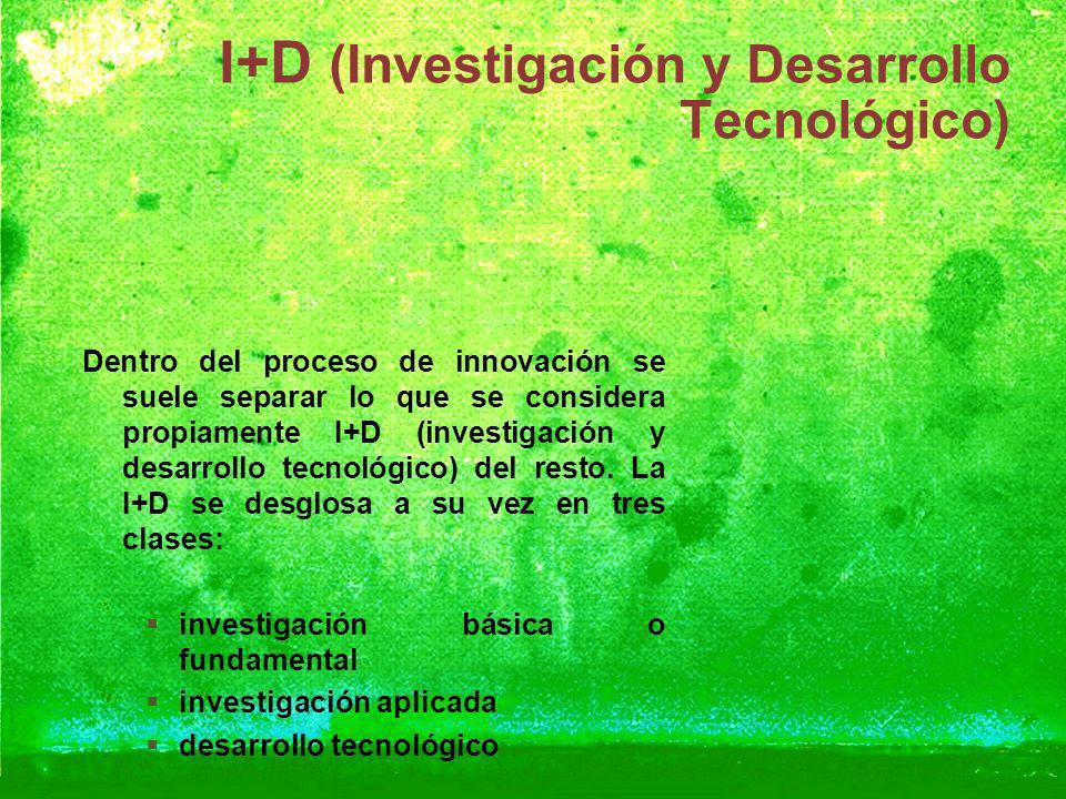 I+D (Investigación y Desarrollo Tecnológico) Dentro del proceso de innovación se suele separar lo que se considera propiamente I+D (investigación y de