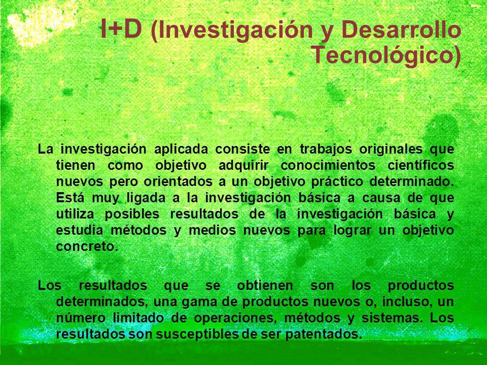 I+D (Investigación y Desarrollo Tecnológico) La investigación aplicada consiste en trabajos originales que tienen como objetivo adquirir conocimientos