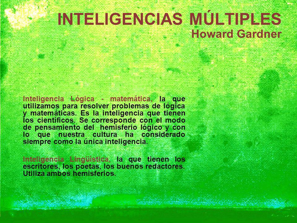 INTELIGENCIAS MÚLTIPLES Howard Gardner Inteligencia Lógica - matemática, la que utilizamos para resolver problemas de lógica y matemáticas. Es la inte