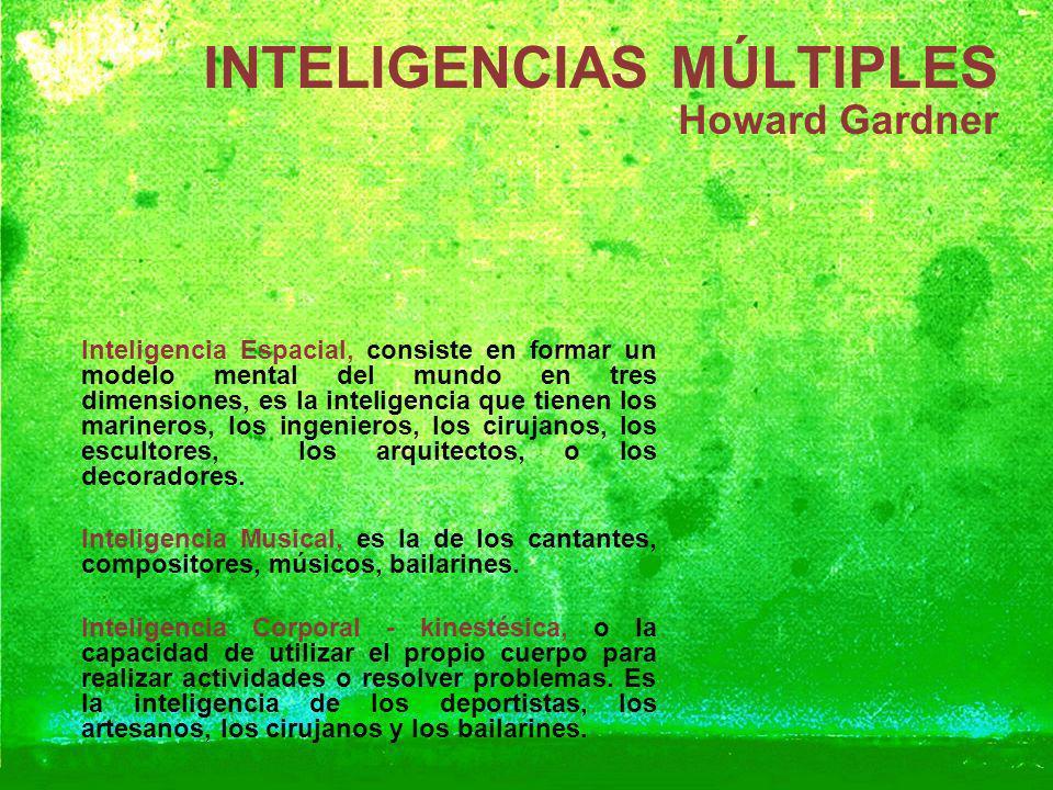 INTELIGENCIAS MÚLTIPLES Howard Gardner Inteligencia Espacial, consiste en formar un modelo mental del mundo en tres dimensiones, es la inteligencia qu