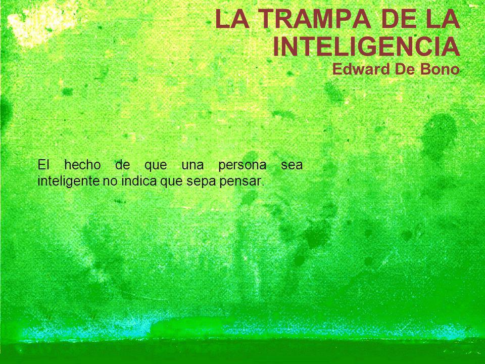 LA TRAMPA DE LA INTELIGENCIA Edward De Bono El hecho de que una persona sea inteligente no indica que sepa pensar.
