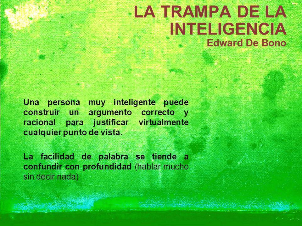 LA TRAMPA DE LA INTELIGENCIA Edward De Bono Una persona muy inteligente puede construir un argumento correcto y racional para justificar virtualmente