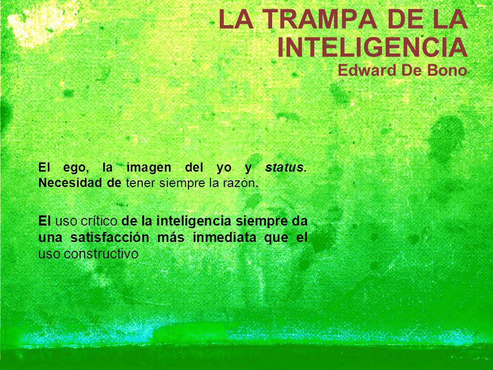 LA TRAMPA DE LA INTELIGENCIA Edward De Bono El ego, la imagen del yo y status. Necesidad de tener siempre la razón. El uso crítico de la inteligencia