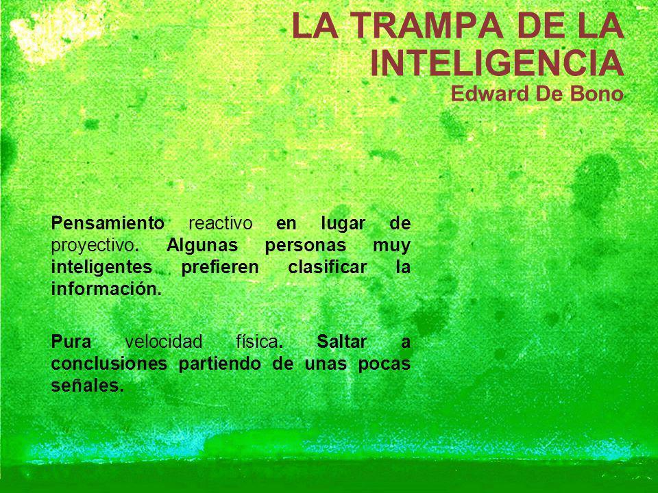 LA TRAMPA DE LA INTELIGENCIA Edward De Bono Pensamiento reactivo en lugar de proyectivo. Algunas personas muy inteligentes prefieren clasificar la inf