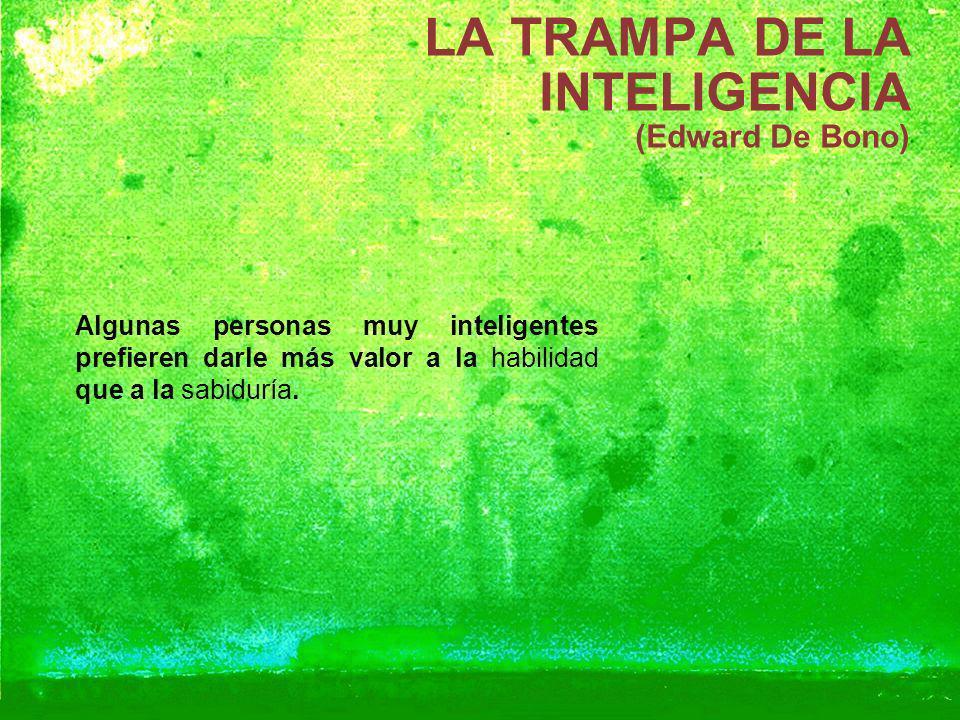LA TRAMPA DE LA INTELIGENCIA (Edward De Bono) Algunas personas muy inteligentes prefieren darle más valor a la habilidad que a la sabiduría.