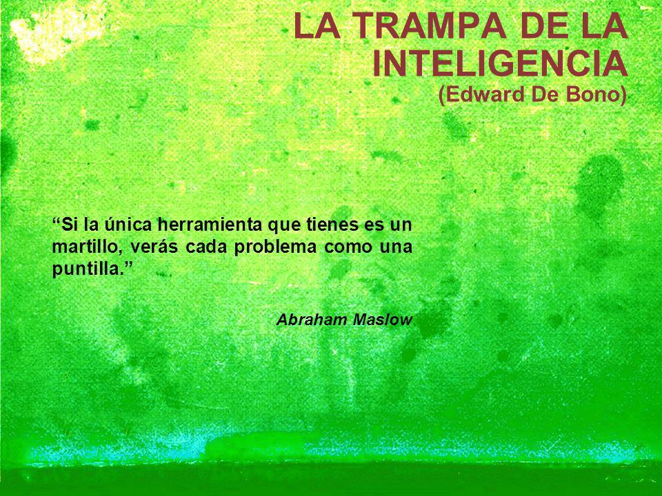 LA TRAMPA DE LA INTELIGENCIA (Edward De Bono) Si la única herramienta que tienes es un martillo, verás cada problema como una puntilla. Abraham Maslow