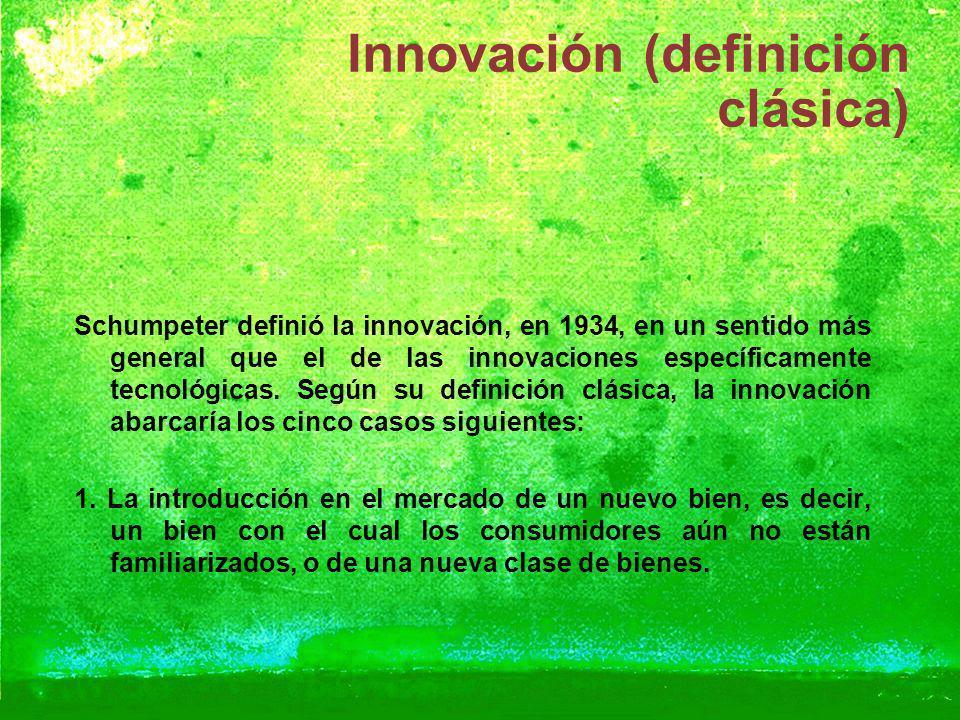 Innovación (definición clásica) Schumpeter definió la innovación, en 1934, en un sentido más general que el de las innovaciones específicamente tecnol