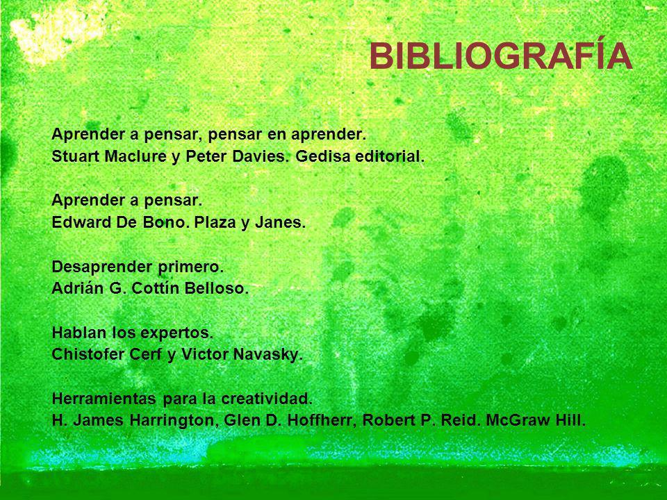 BIBLIOGRAFÍA Aprender a pensar, pensar en aprender. Stuart Maclure y Peter Davies. Gedisa editorial. Aprender a pensar. Edward De Bono. Plaza y Janes.