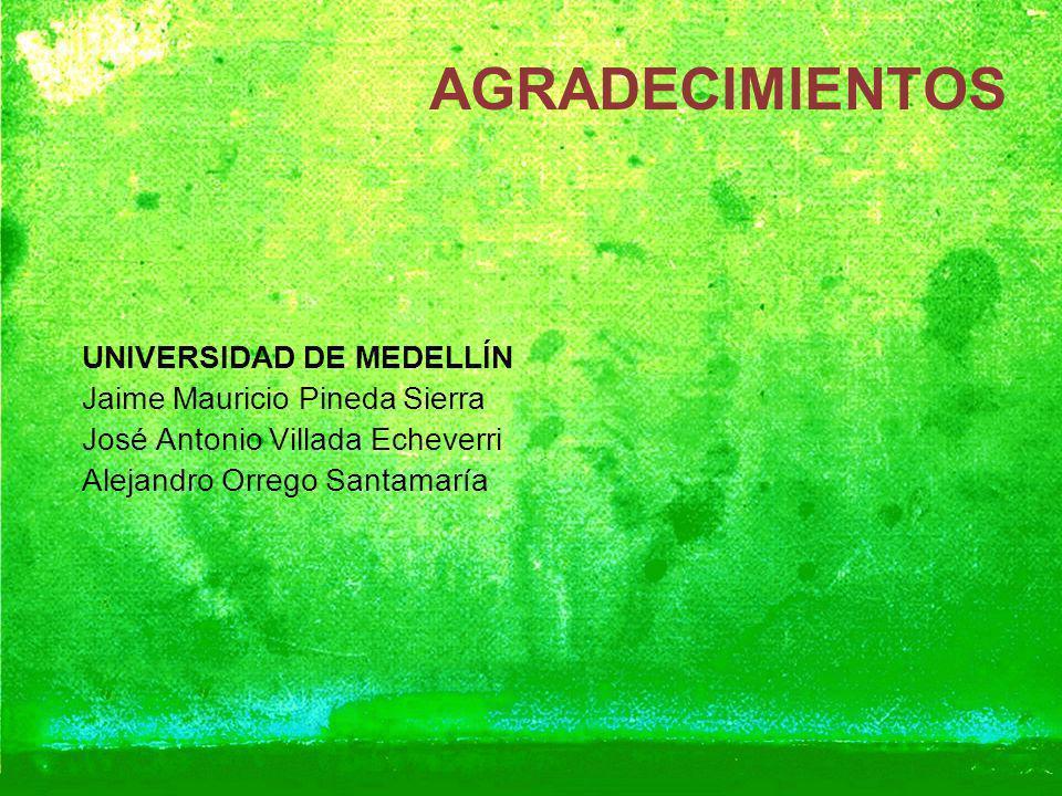 AGRADECIMIENTOS UNIVERSIDAD DE MEDELLÍN Jaime Mauricio Pineda Sierra José Antonio Villada Echeverri Alejandro Orrego Santamaría