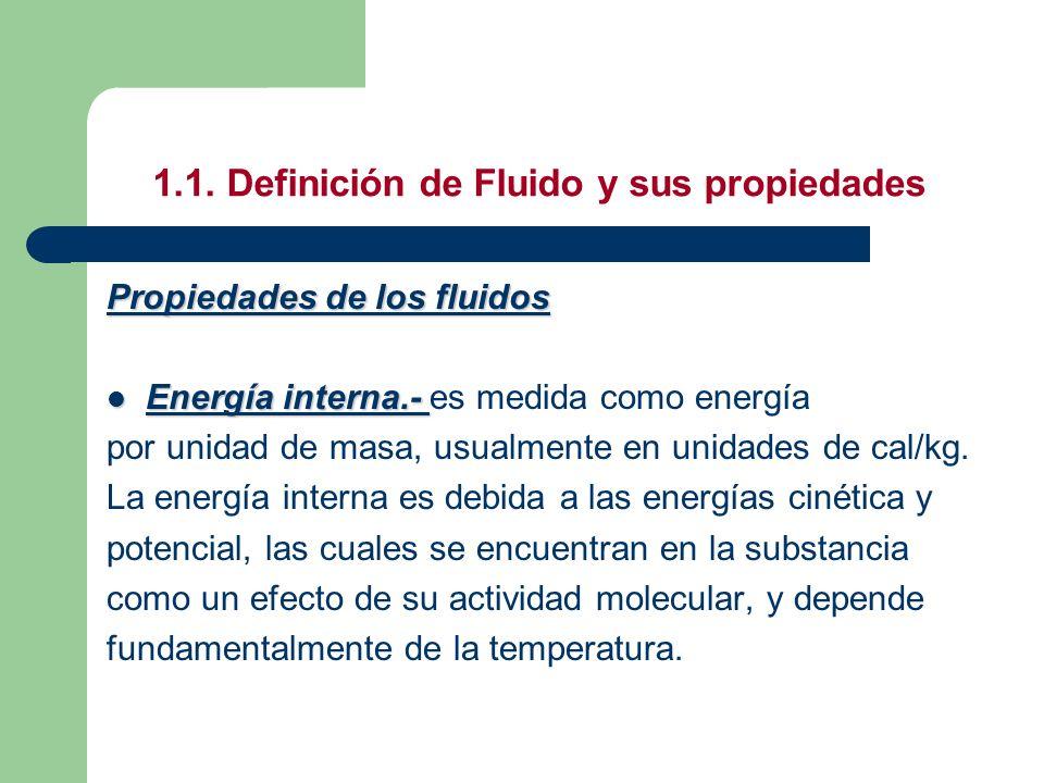 1.1. Definición de Fluido y sus propiedades Propiedades de los fluidos Energía interna.- Energía interna.- es medida como energía por unidad de masa,