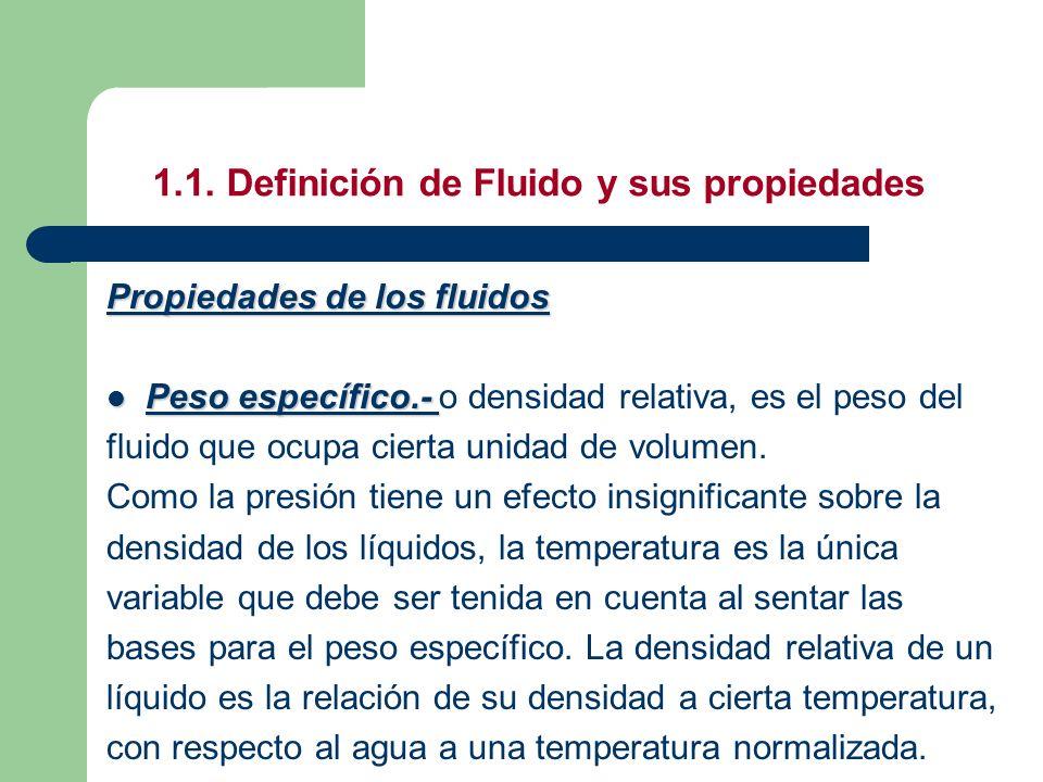 1.1. Definición de Fluido y sus propiedades Propiedades de los fluidos Peso específico.- Peso específico.- o densidad relativa, es el peso del fluido