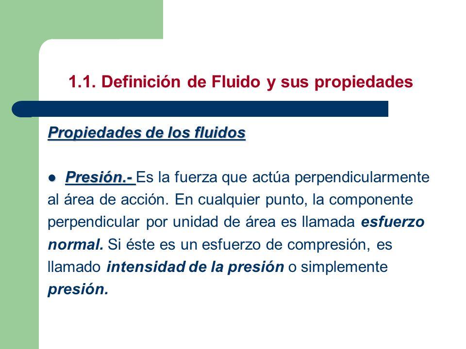 1.1. Definición de Fluido y sus propiedades Propiedades de los fluidos Presión.- Presión.- Es la fuerza que actúa perpendicularmente al área de acción