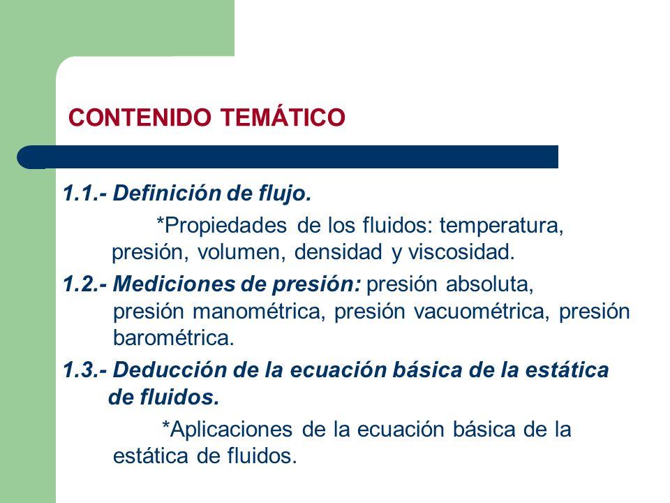 CONTENIDO TEMÁTICO 1.1.- Definición de flujo. *Propiedades de los fluidos: temperatura, presión, volumen, densidad y viscosidad. 1.2.- Mediciones de p