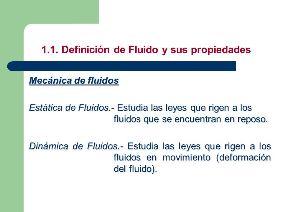 1.1. Definición de Fluido y sus propiedades Mecánica de fluidos Estática de Fluidos.- Estudia las leyes que rigen a los fluidos que se encuentran en r
