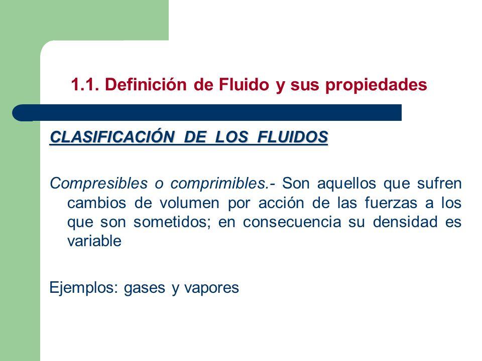 1.1. Definición de Fluido y sus propiedades CLASIFICACIÓN DE LOS FLUIDOS Compresibles o comprimibles.- Son aquellos que sufren cambios de volumen por
