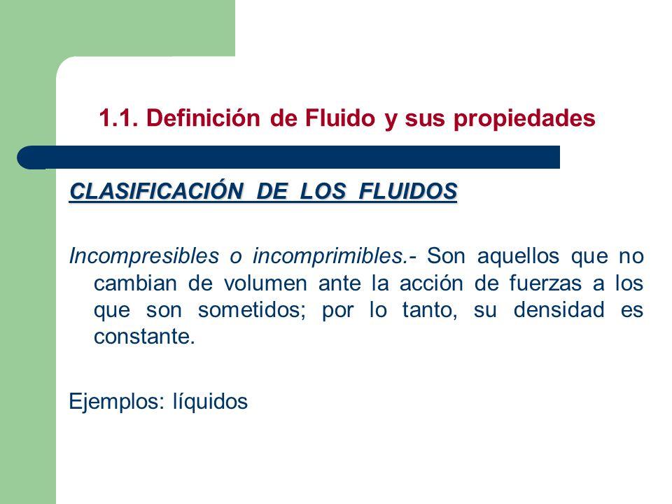 1.1. Definición de Fluido y sus propiedades CLASIFICACIÓN DE LOS FLUIDOS Incompresibles o incomprimibles.- Son aquellos que no cambian de volumen ante