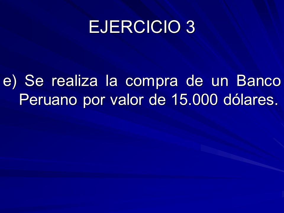 e) Se realiza la compra de un Banco Peruano por valor de 15.000 dólares.