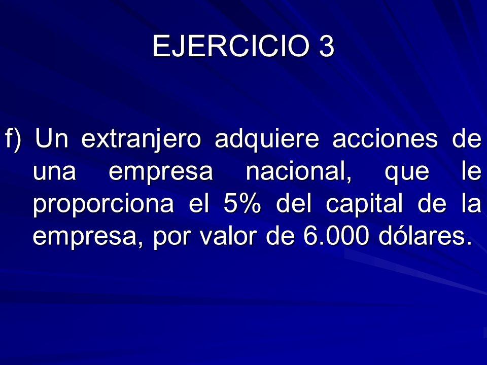 f) Un extranjero adquiere acciones de una empresa nacional, que le proporciona el 5% del capital de la empresa, por valor de 6.000 dólares.