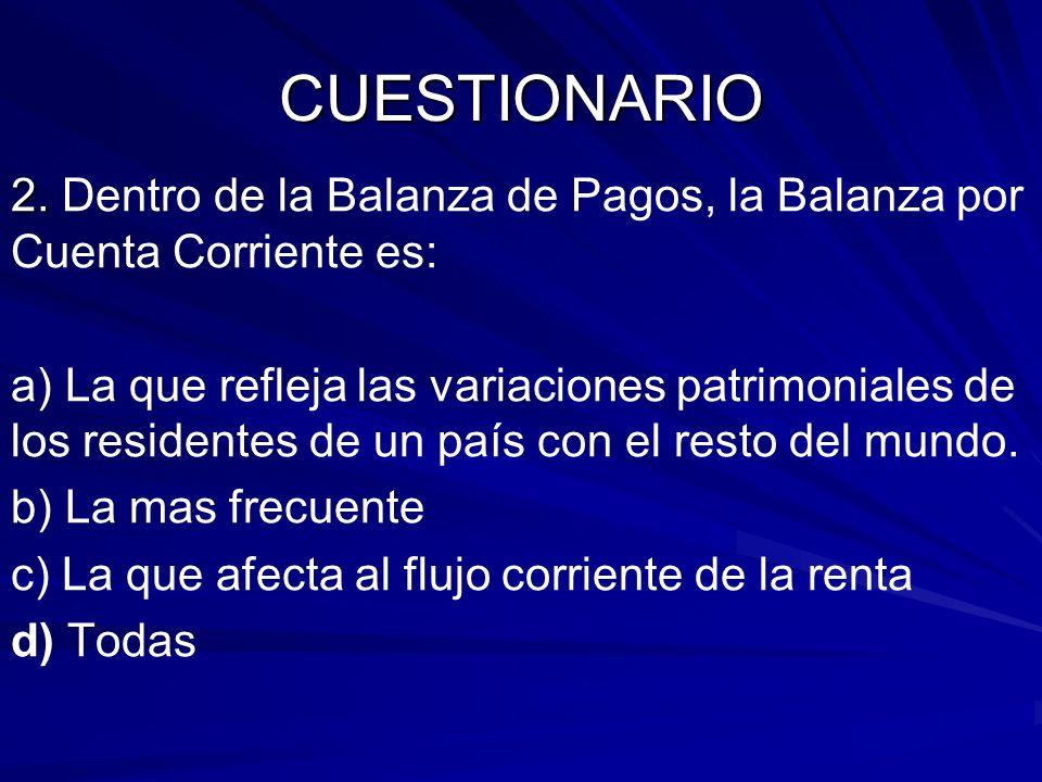 CUESTIONARIO 2. 2. Dentro de la Balanza de Pagos, la Balanza por Cuenta Corriente es: a) La que refleja las variaciones patrimoniales de los residente