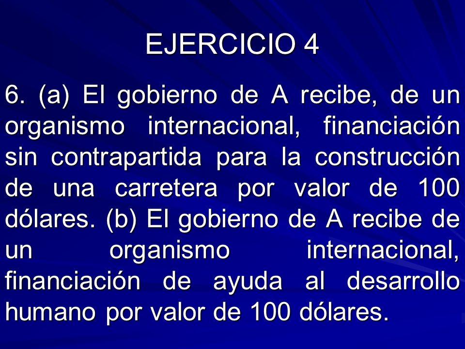 6. (a) El gobierno de A recibe, de un organismo internacional, financiación sin contrapartida para la construcción de una carretera por valor de 100 d