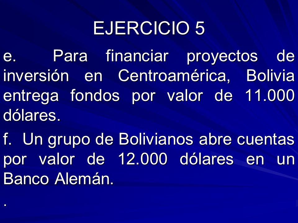 EJERCICIO 5 e. Para financiar proyectos de inversión en Centroamérica, Bolivia entrega fondos por valor de 11.000 dólares. f. Un grupo de Bolivianos a