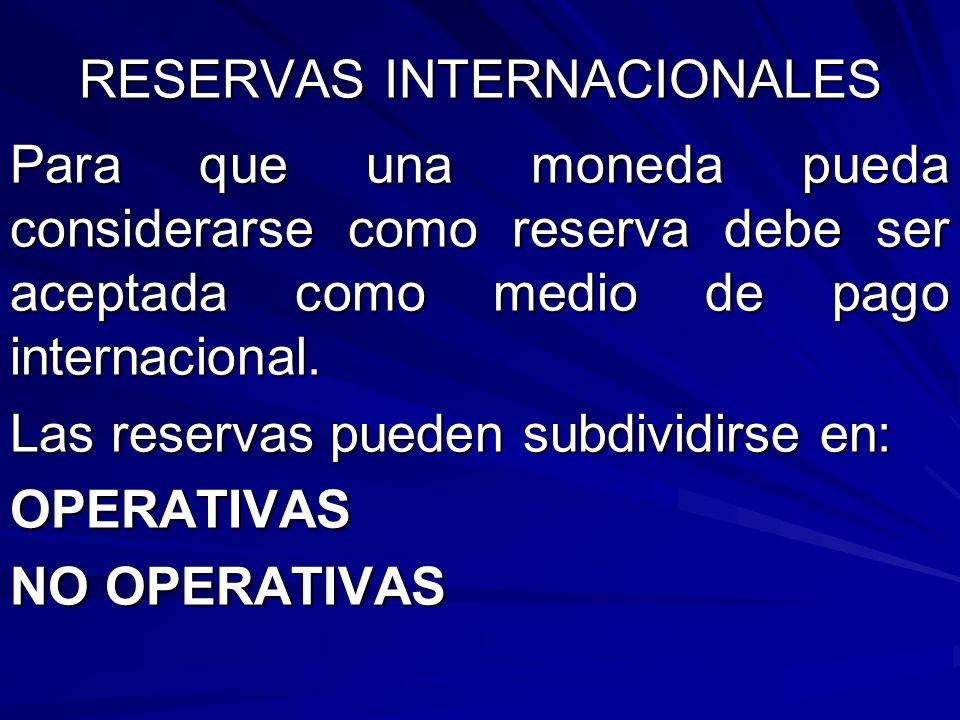 RESERVAS INTERNACIONALES Para que una moneda pueda considerarse como reserva debe ser aceptada como medio de pago internacional. Las reservas pueden s