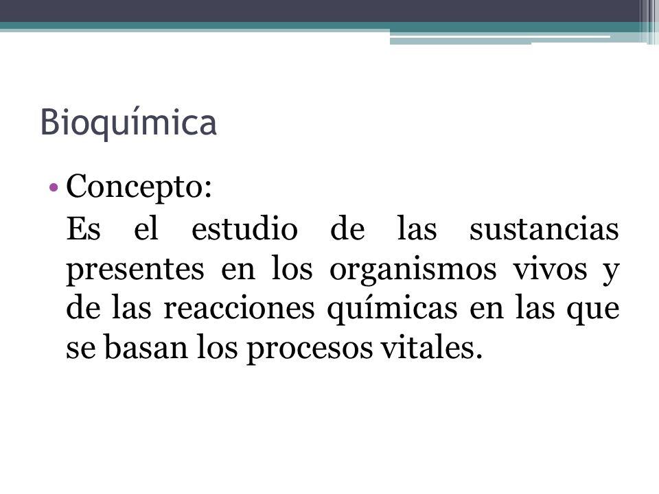 Bioquímica Concepto: Es el estudio de las sustancias presentes en los organismos vivos y de las reacciones químicas en las que se basan los procesos v