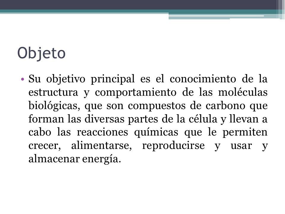 Objeto Su objetivo principal es el conocimiento de la estructura y comportamiento de las moléculas biológicas, que son compuestos de carbono que forma