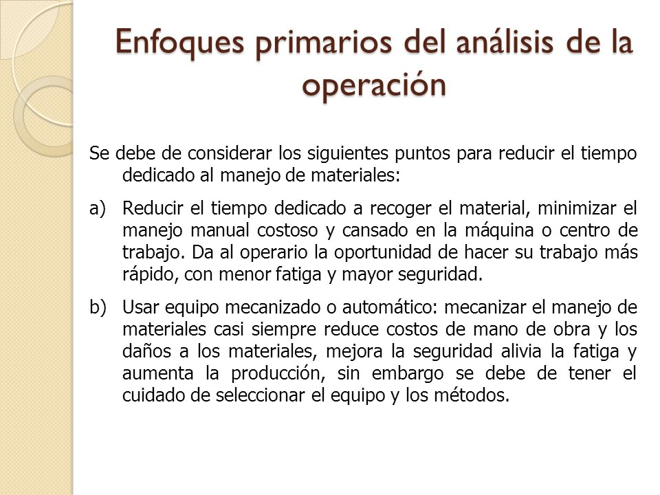 Enfoques primarios del análisis de la operación Se debe de considerar los siguientes puntos para reducir el tiempo dedicado al manejo de materiales: a