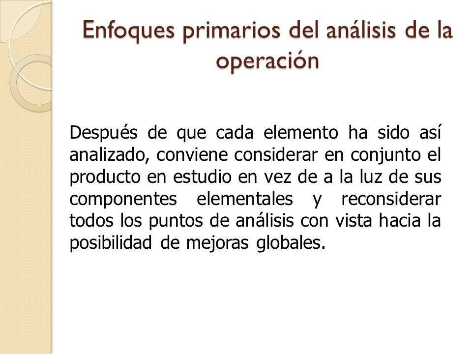 1.FINALIDAD DE LA OPERACIÓN 2.DISEÑO DE LA PIEZA 3.TOLERANCIAS Y ESPECIFICACIONES 4.MATERIAL 5.PROCESO DE FABRICACIÓN 6.PREPARACIÓN Y HERRAMENTAL 7.MANEJO DE MATERIALES 8.DISTRIBUCIÓN DE PLANTA 9.CONDICIONES DE TRABAJO 10.PRINCIPIOS DE LA ECONOMÍA DE MOVIMIENTOS Enfoques primarios del análisis de la operación