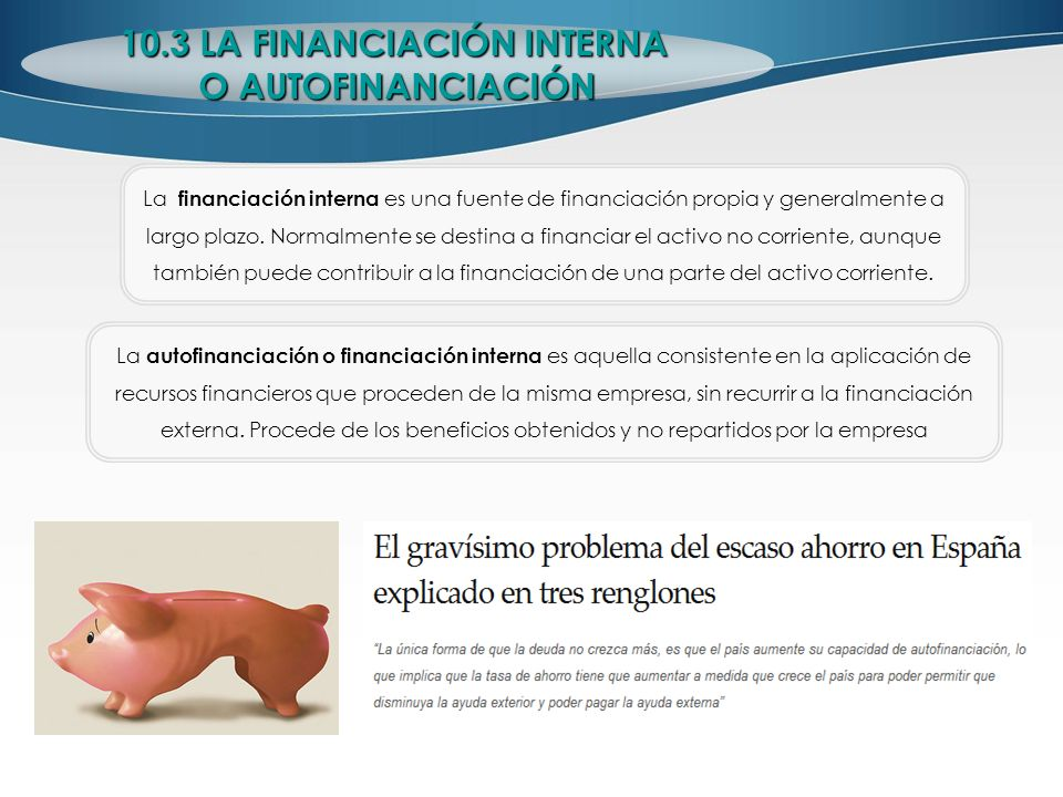 10.3 LA FINANCIACIÓN INTERNA O AUTOFINANCIACIÓN La autofinanciación o financiación interna es aquella consistente en la aplicación de recursos financi