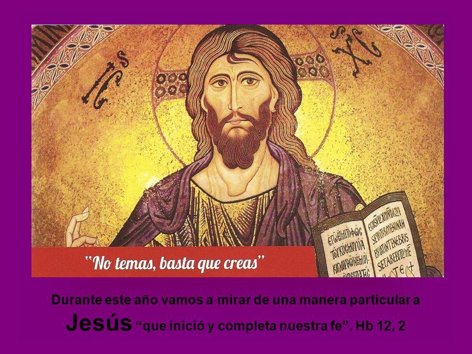 Durante este año vamos a mirar de una manera particular a Jesús que inició y completa nuestra fe.