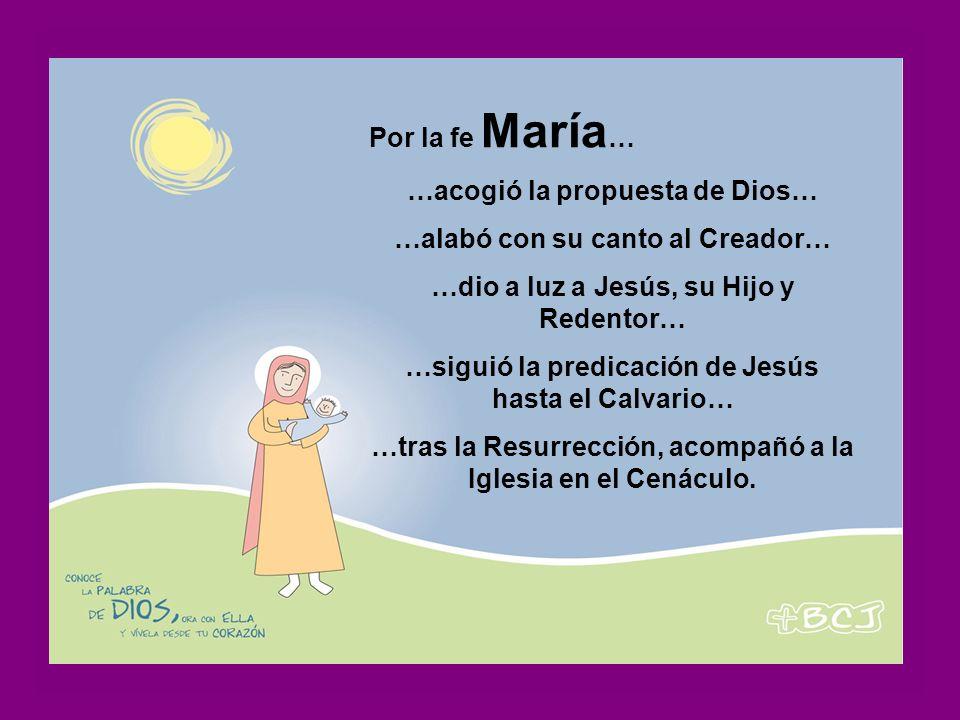 Por la fe María … …acogió la propuesta de Dios… …alabó con su canto al Creador… …dio a luz a Jesús, su Hijo y Redentor… …siguió la predicación de Jesús hasta el Calvario… …tras la Resurrección, acompañó a la Iglesia en el Cenáculo.
