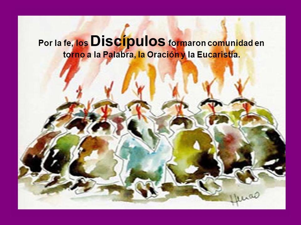 Por la fe, los Discípulos formaron comunidad en torno a la Palabra, la Oración y la Eucaristía.