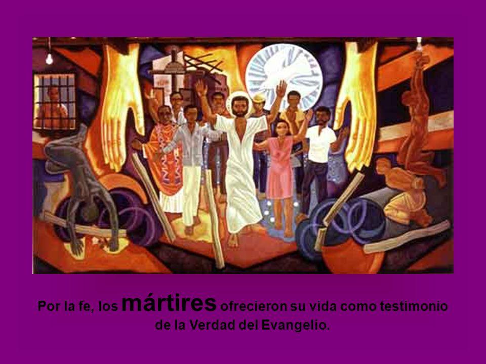 Por la fe, los mártires ofrecieron su vida como testimonio de la Verdad del Evangelio.