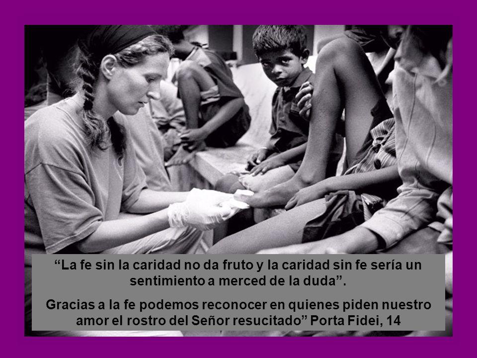 La fe sin la caridad no da fruto y la caridad sin fe sería un sentimiento a merced de la duda.