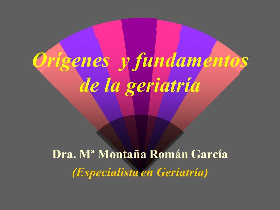 Orígenes y fundamentos de la geriatría Dra. Mª Montaña Román García (Especialista en Geriatría)